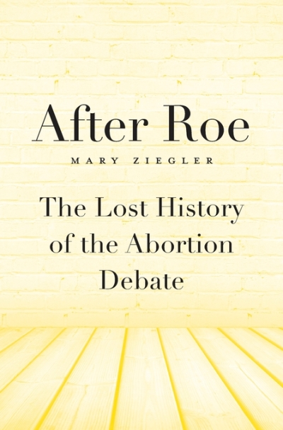after roe the lost history of the abortion debate by mary ziegler