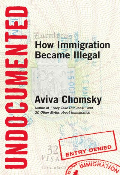 undocumented how immigration became illegal by aviva chomsky
