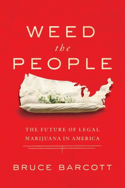 weed the people the future of legal marijuana in america by bruce barcott